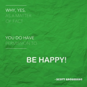 Why, yes, as a matter of fact you do have permission to be happy. © Scott Grossberg.