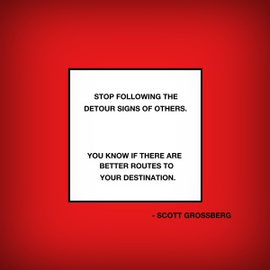 Stop following the detour signs of others. You know if there are better routes to your destination. © Scott Grossberg.