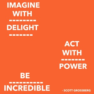 Imagine with delight. Act with power. Be incredible. © Scott Grossberg.