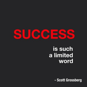 Success is such a limited word. Stop following the detour signs of others. You know if there are better routes to your destination. © Scott Grossberg.