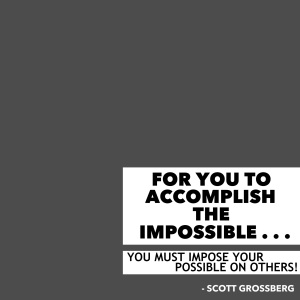 For you to accomplish the impossible, you must impose your possible on others. © Scott Grossberg.
